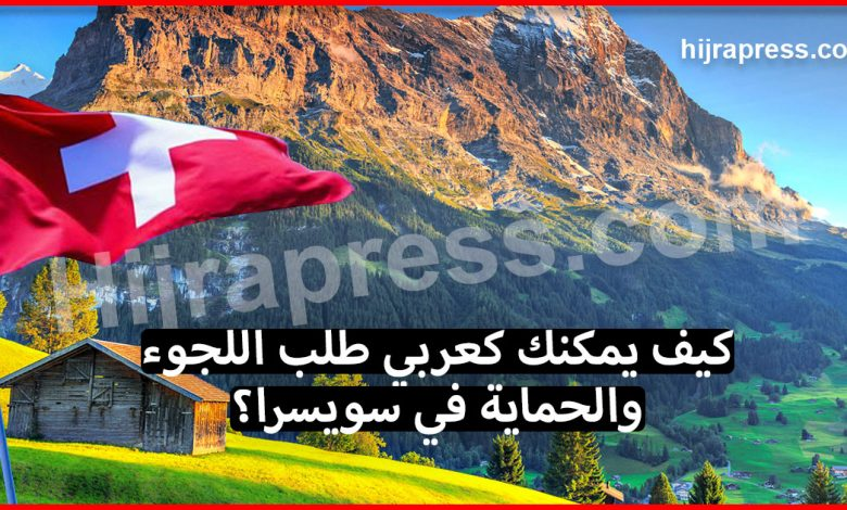 اللجوء في سويسرا .. كيف يستطيع المهاجر العربي طلب اللجوء والحماية في سويسرا ؟