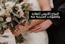 صورة الزواج الرمادي أخطاره والعقوبات المترتبة عنه